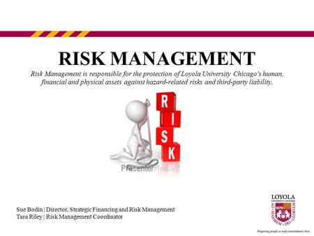 RISK MANAGEMENT Risk Management is responsible for the protection of Loyola University Chicago's human, financial and physical assets against hazard-related.