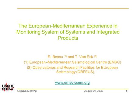 1 August 23 2005GEOSS Meeting The European-Mediterranean Experience in Monitoring System of Systems and Integrated Products R. Bossu (1) and T. Van Eck.