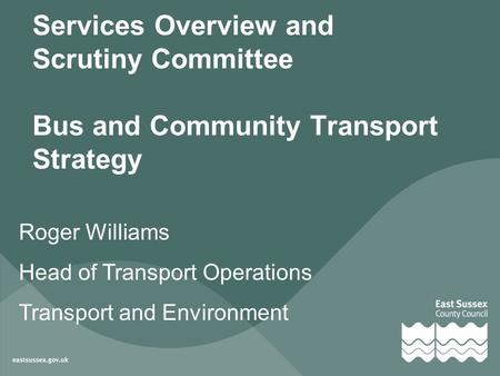 Services Overview and Scrutiny Committee Bus and Community Transport Strategy Roger Williams Head of Transport Operations Transport and Environment.