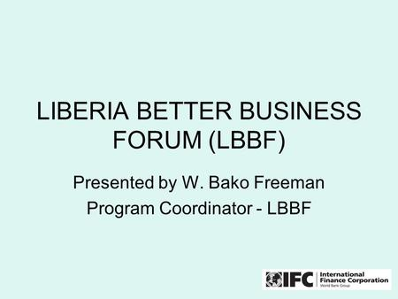 LIBERIA BETTER BUSINESS FORUM (LBBF) Presented by W. Bako Freeman Program Coordinator - LBBF.