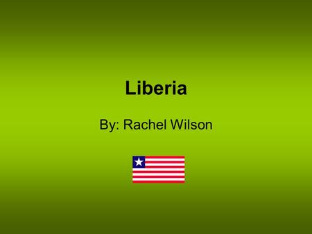 Liberia By: Rachel Wilson. Location On the West Coast of Africa Bordered by Sierra Leone, Guinea, Ivory Coast, and the Atlantic Ocean Officially the Republic.