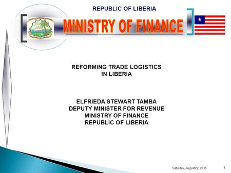 REPUBLIC OF LIBERIA Saturday, August 22, 2015 1 REFORMING TRADE LOGISTICS IN LIBERIA ELFRIEDA STEWART TAMBA DEPUTY MINISTER FOR REVENUE MINISTRY OF FINANCE.