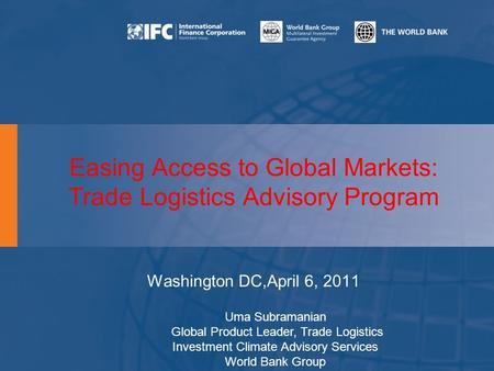 Easing Access to Global Markets: Trade Logistics Advisory Program Washington DC,April 6, 2011 Uma Subramanian Global Product Leader, Trade Logistics Investment.