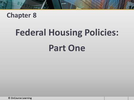 Chapter 8 Federal Housing Policies: Part One © OnCourse Learning.