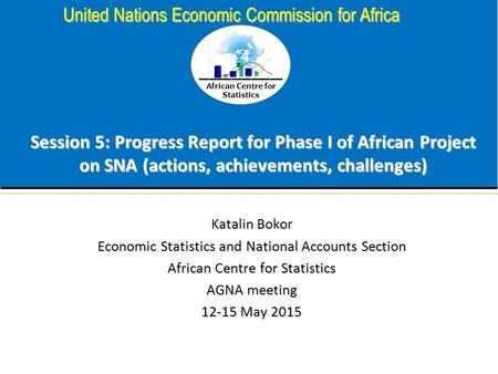 African Centre for Statistics United Nations Economic Commission for Africa Session 5: Progress Report for Phase I of African Project on SNA (actions,