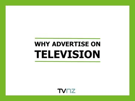 WHY ADVERTISE ON TELEVISION. TELEVISION FACTS Television reaches over 90% of New Zealanders in an average week* 2.5m New Zealanders tune into TV ONE and.