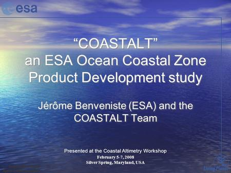 """COASTALT"" an ESA Ocean Coastal Zone Product Development study Jérôme Benveniste (ESA) and the COASTALT Team Presented at the Coastal Altimetry Workshop."