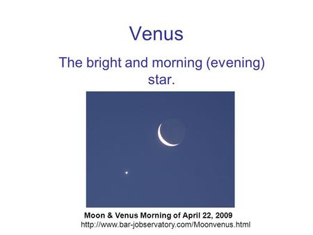 Venus The bright and morning (evening) star. Moon & Venus Morning of April 22, 2009