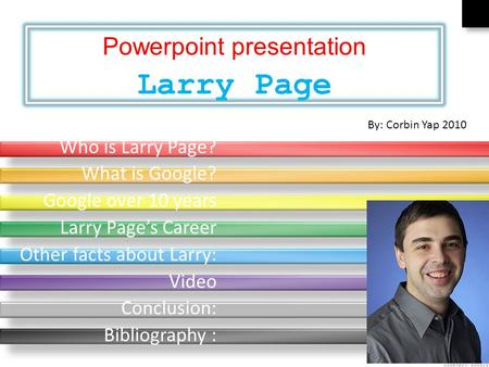 Who is Larry Page? What is Google? Google over 10 years Larry Page's Career Other facts about Larry: Video Conclusion: Bibliography : By: Corbin Yap 2010.