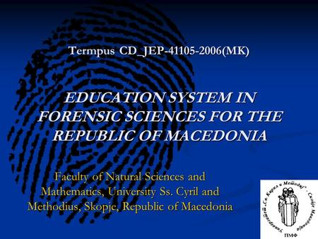 Termpus CD_JEP-41105-2006(MK) EDUCATION SYSTEM IN FORENSIC SCIENCES FOR THE REPUBLIC OF MACEDONIA Faculty of Natural Sciences and Mathematics, University.