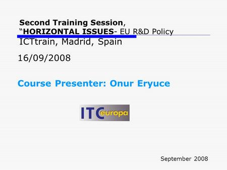 "Second Training Session, ""HORIZONTAL ISSUES- EU R&D Policy ICTtrain, Madrid, Spain 16/09/2008 Course Presenter: Onur Eryuce September 2008."