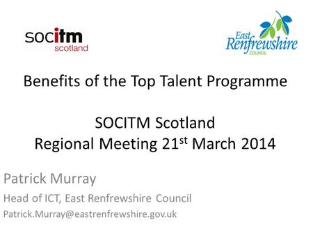 Benefits of the Top Talent Programme SOCITM Scotland Regional Meeting 21 st March 2014 Patrick Murray Head of ICT, East Renfrewshire Council