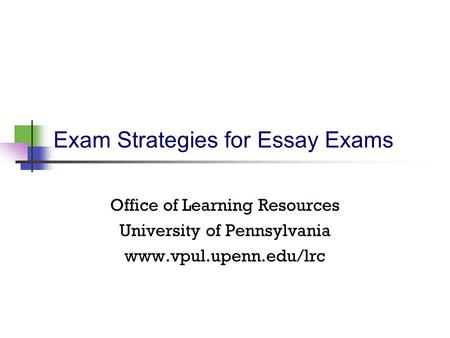 Exam Strategies for Essay Exams Office of Learning Resources University of Pennsylvania www.vpul.upenn.edu/lrc.