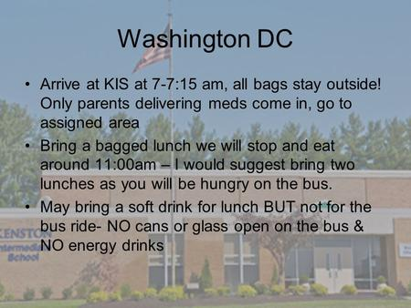 Washington DC Arrive at KIS at 7-7:15 am, all bags stay outside! Only parents delivering meds come in, go to assigned area Bring a bagged lunch we will.