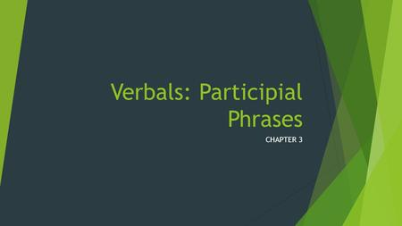 Verbals: Participial Phrases CHAPTER 3. o Students will learn what constitutes a participle phrase. o Students will understand how to identify participle.