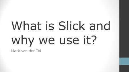 What is Slick and why we use it? Mark van der Tol.