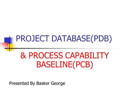 PROJECT DATABASE(PDB) & PROCESS CAPABILITY BASELINE(PCB) Presented By Basker George.