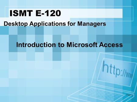 Page 1 ISMT E-120 Desktop Applications for Managers Introduction to Microsoft Access.