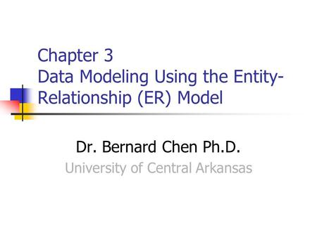 Chapter 3 Data Modeling Using the Entity- Relationship (ER) Model Dr. Bernard Chen Ph.D. University of Central Arkansas.