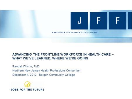 ADVANCING THE FRONTLINE WORKFORCE IN HEALTH CARE – WHAT WE'VE LEARNED, WHERE WE'RE GOING Randall Wilson, PhD Northern New Jersey Health Professions Consortium.