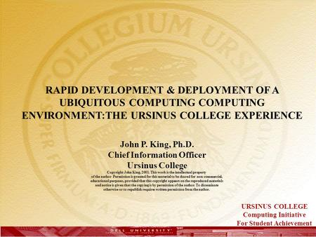 RAPID DEVELOPMENT & DEPLOYMENT OF A UBIQUITOUS COMPUTING COMPUTING ENVIRONMENT:THE URSINUS COLLEGE EXPERIENCE John P. King, Ph.D. Chief Information Officer.