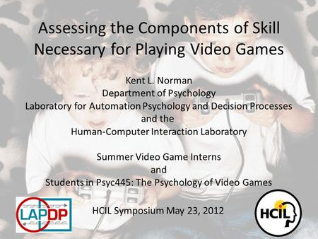 Assessing the Components of Skill Necessary for Playing Video Games Kent L. Norman Department of Psychology Laboratory for Automation Psychology and Decision.