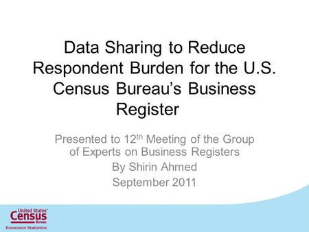 Data Sharing to Reduce Respondent Burden for the U.S. Census Bureau's Business Register Presented to 12 th Meeting of the Group of Experts on Business.