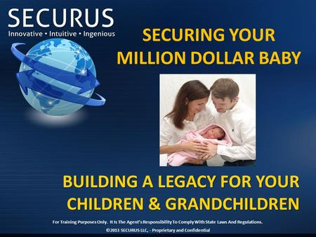 BUILDING A LEGACY FOR YOUR CHILDREN & GRANDCHILDREN ©2013 SECURUS LLC, - Proprietary and Confidential SECURING YOUR MILLION DOLLAR BABY For Training Purposes.