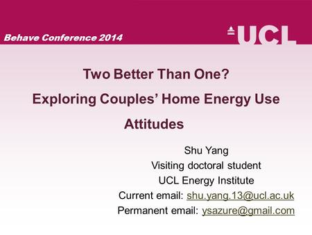 Two Better Than One? Exploring Couples' Home Energy Use Attitudes Shu Yang Visiting doctoral student UCL Energy Institute Current