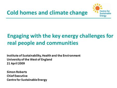Engaging with the key energy challenges for real people and communities Cold homes and climate change Institute of Sustainability, Health and the Environment.