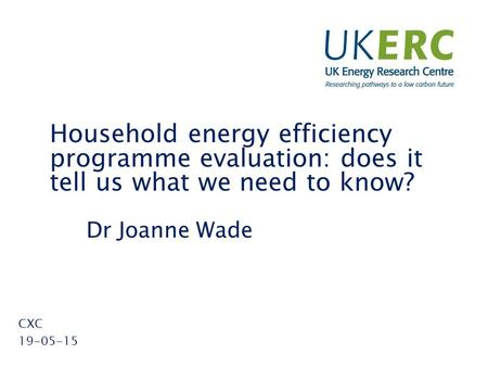 Click to add title Household energy efficiency programme evaluation: does it tell us what we need to know? Dr Joanne Wade CXC 19-05-15.