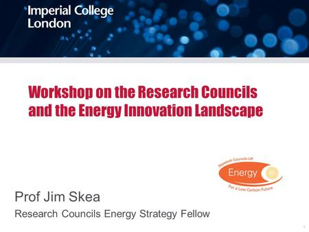 Workshop on the Research Councils and the Energy Innovation Landscape Prof Jim Skea Research Councils Energy Strategy Fellow 1.