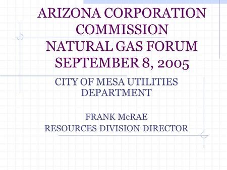 ARIZONA CORPORATION COMMISSION NATURAL GAS FORUM SEPTEMBER 8, 2005 CITY OF MESA UTILITIES DEPARTMENT FRANK McRAE RESOURCES DIVISION DIRECTOR.