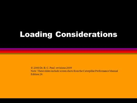 Loading Considerations © 2000 Dr. B. C. Paul revisions 2009 Note These slides include screen shots from the Caterpillar Performance Manual Edition 29.
