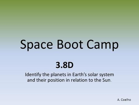 Space Boot Camp 3.8D Identify the planets in Earth's solar system and their position in relation to the Sun. A. Coelho.