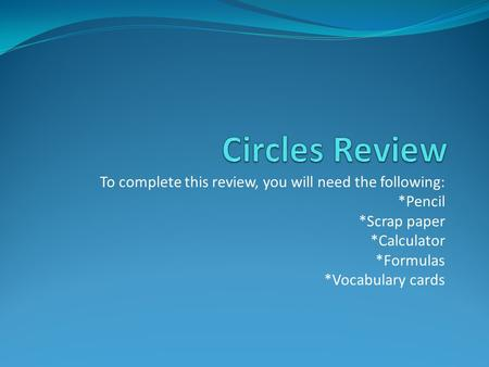 To complete this review, you will need the following: *Pencil *Scrap paper *Calculator *Formulas *Vocabulary cards.