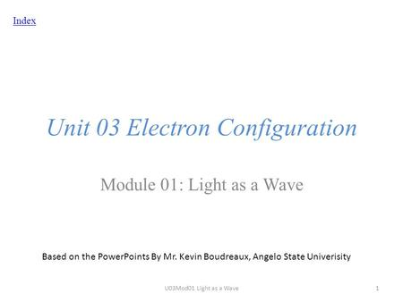 Index Unit 03 Electron Configuration Module 01: Light as a Wave Based on the PowerPoints By Mr. Kevin Boudreaux, Angelo State Univerisity U03Mod01 Light.