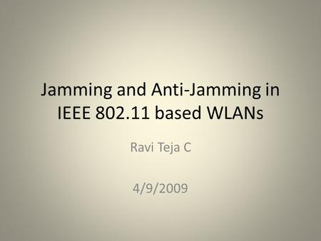 Jamming and Anti-Jamming in IEEE 802.11 based WLANs Ravi Teja C 4/9/2009 TexPoint fonts used in EMF. Read the TexPoint manual before you delete this box.: