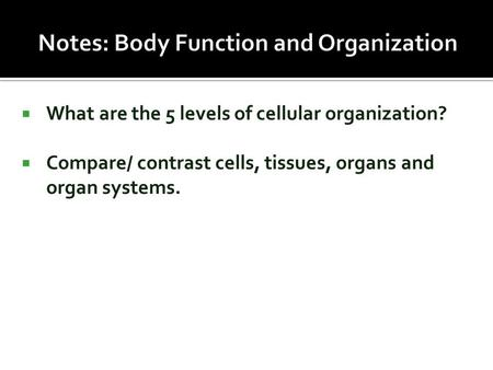  What are the 5 levels of cellular organization?  Compare/ contrast cells, tissues, organs and organ systems.