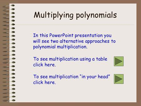 Multiplying polynomials In this PowerPoint presentation you will see two alternative approaches to polynomial multiplication. To see multiplication using.