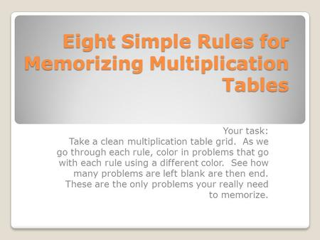 Eight Simple Rules for Memorizing Multiplication Tables Your task: Take a clean multiplication table grid. As we go through each rule, color in problems.