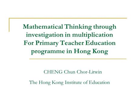 Mathematical Thinking through investigation in multiplication For Primary Teacher Education programme in Hong Kong CHENG Chun Chor-Litwin The Hong Kong.