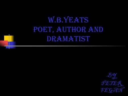 W.B.YEATS Poet, author AND dramatist BY PETER FEGAN.
