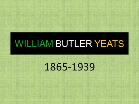 WILLIAM BUTLER YEATS 1865-1939 W.B YEATS FACTS William Butler Yeats was born in Sandymount, Dublin, Ireland on the 13 th June, 1865 His father was John.