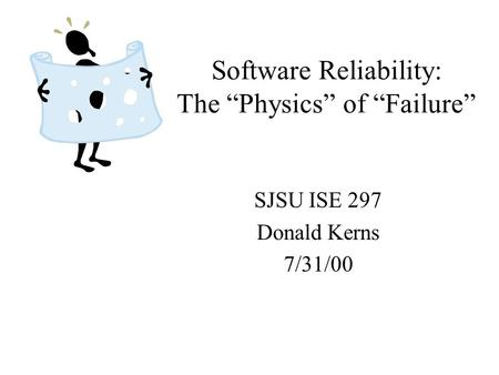 "Software Reliability: The ""Physics"" of ""Failure"" SJSU ISE 297 Donald Kerns 7/31/00."