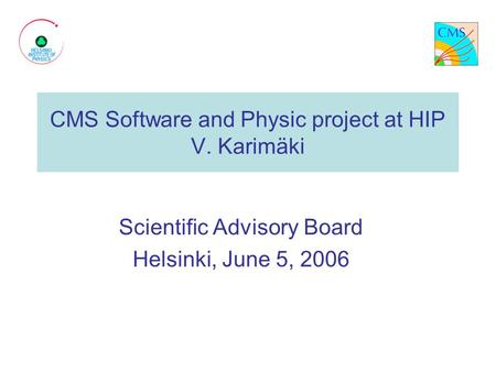 CMS Software and Physic project at HIP V. Karimäki Scientific Advisory Board Helsinki, June 5, 2006.