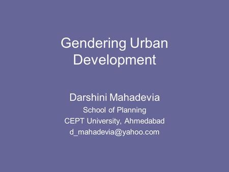 Gendering Urban Development Darshini Mahadevia School of Planning CEPT University, Ahmedabad