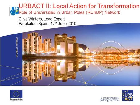 URBACT II: Local Action for Transformation Role of Universities in Urban Poles (RUnUP) Network Clive Winters, Lead Expert Barakaldo, Spain, 17 th June.