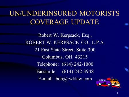 1 UN/UNDERINSURED MOTORISTS COVERAGE UPDATE Robert W. Kerpsack, Esq., ROBERT W. KERPSACK CO., L.P.A. 21 East State Street, Suite 300 Columbus, OH 43215.
