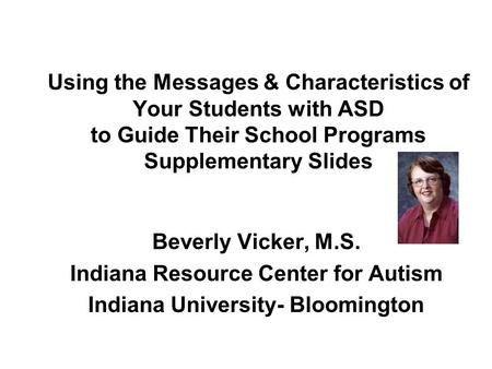 Using the Messages & Characteristics of Your Students with ASD to Guide Their School Programs Supplementary Slides Beverly Vicker, M.S. Indiana Resource.